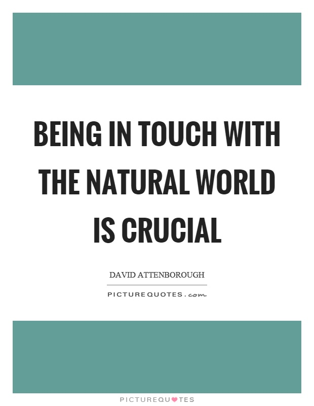 Being in touch with the natural world is crucial Picture Quote #1