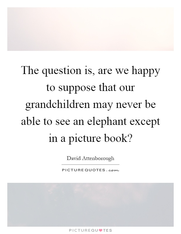 The question is, are we happy to suppose that our grandchildren may never be able to see an elephant except in a picture book? Picture Quote #1