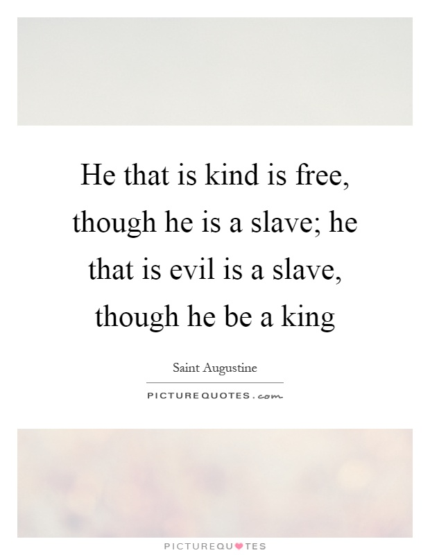 He that is kind is free, though he is a slave; he that is evil is a slave, though he be a king Picture Quote #1