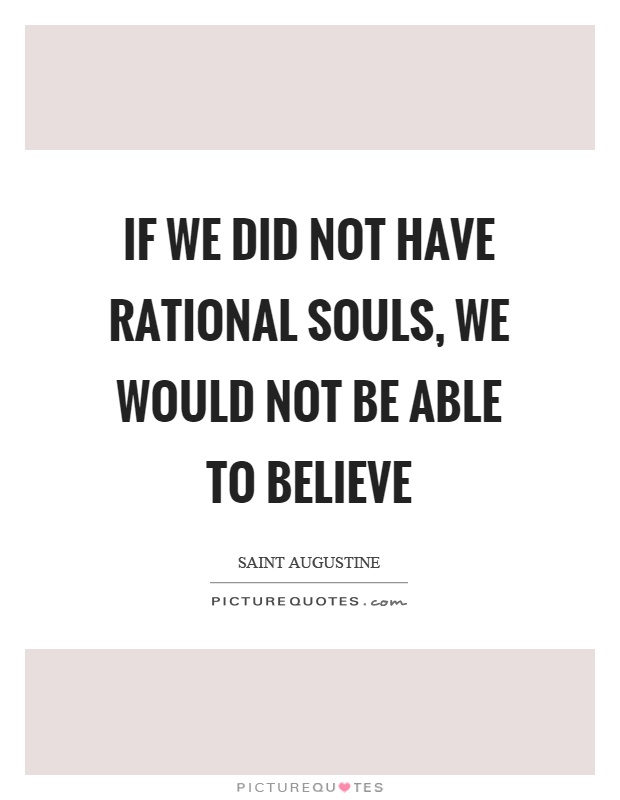 If we did not have rational souls, we would not be able to believe Picture Quote #1