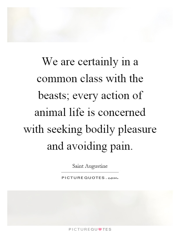 We are certainly in a common class with the beasts; every action of animal life is concerned with seeking bodily pleasure and avoiding pain Picture Quote #1