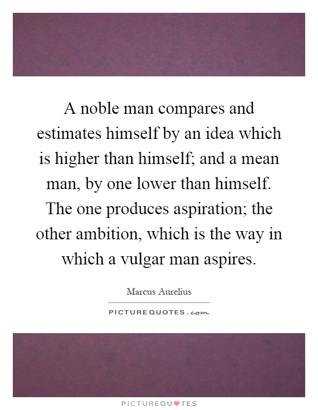 A noble man compares and estimates himself by an idea which is higher than himself; and a mean man, by one lower than himself. The one produces aspiration; the other ambition, which is the way in which a vulgar man aspires Picture Quote #1