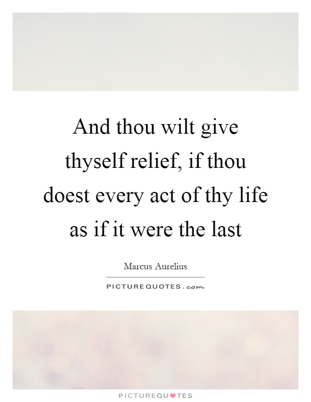 And thou wilt give thyself relief, if thou doest every act of thy life as if it were the last Picture Quote #1