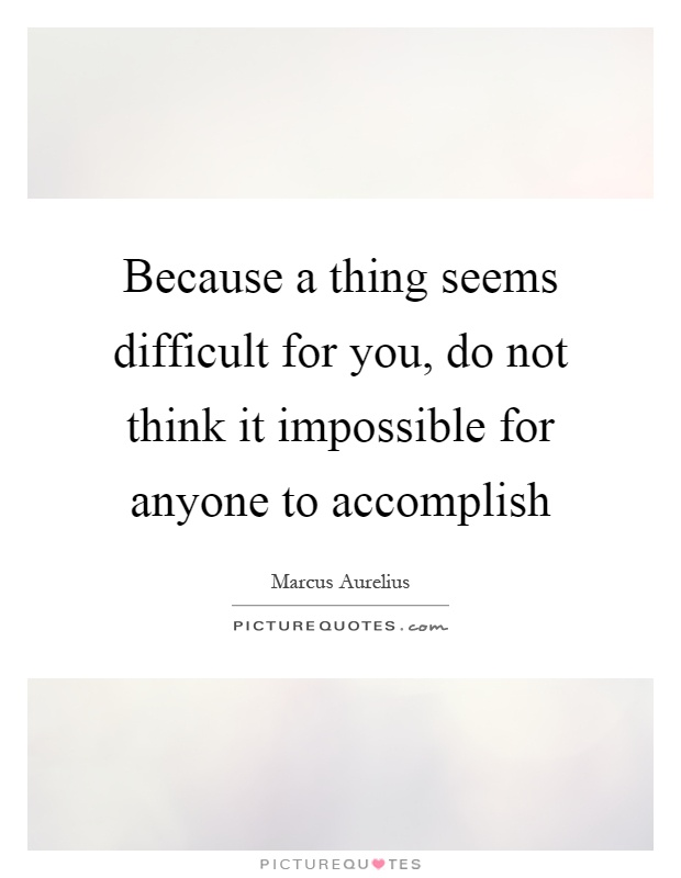 Because a thing seems difficult for you, do not think it impossible for anyone to accomplish Picture Quote #1