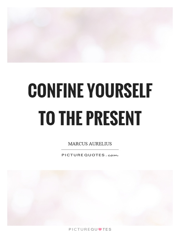 Confine yourself to the present Picture Quote #1