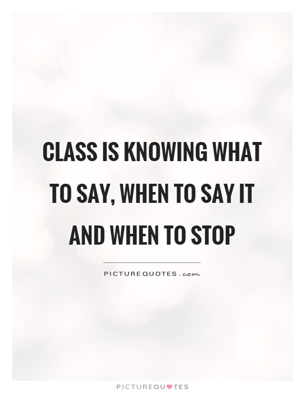 Class is knowing what to say, when to say it and when to stop Picture Quote #1