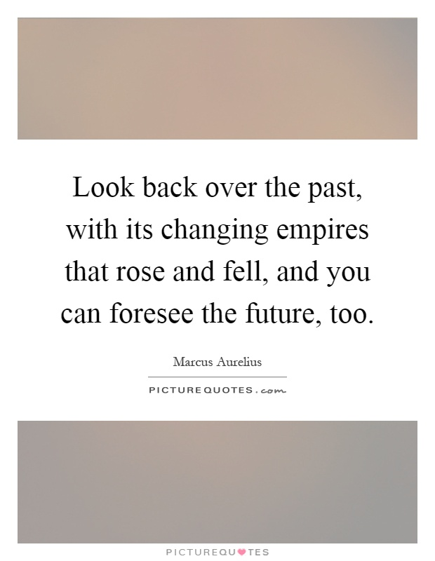 Look back over the past, with its changing empires that rose and fell, and you can foresee the future, too Picture Quote #1