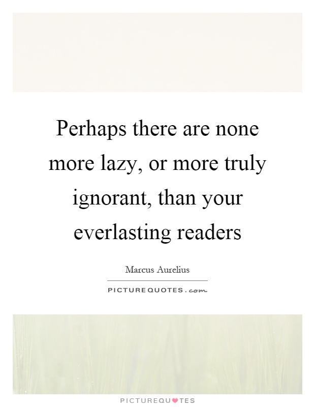 Perhaps there are none more lazy, or more truly ignorant, than your everlasting readers Picture Quote #1