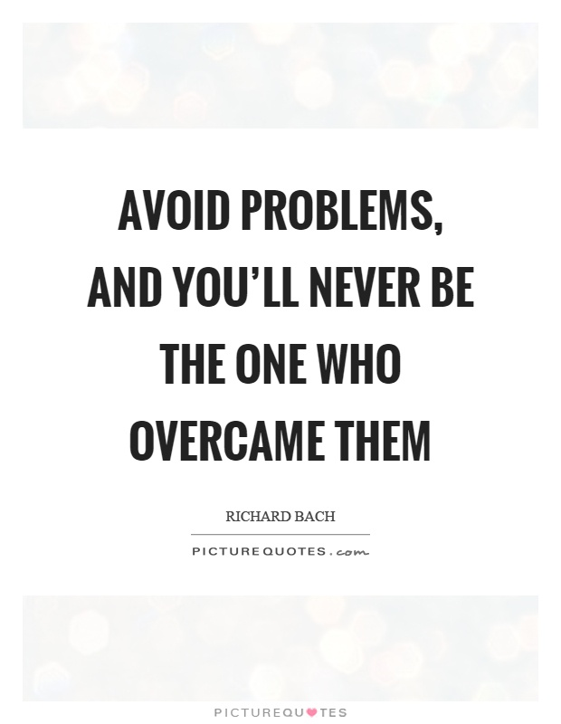 Avoid problems, and you'll never be the one who overcame them Picture Quote #1