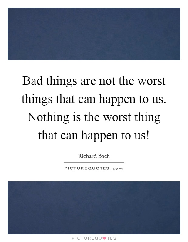 Bad Things Are Not The Worst Things That Can Happen To Us