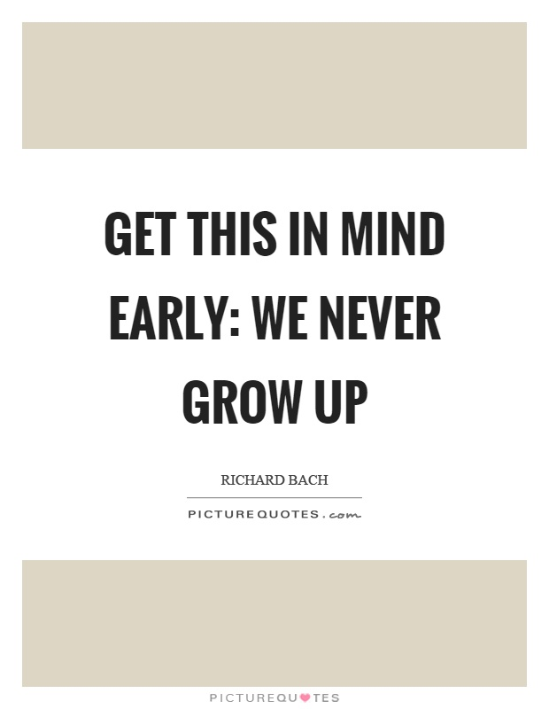 Get this in mind early: We never grow up Picture Quote #1