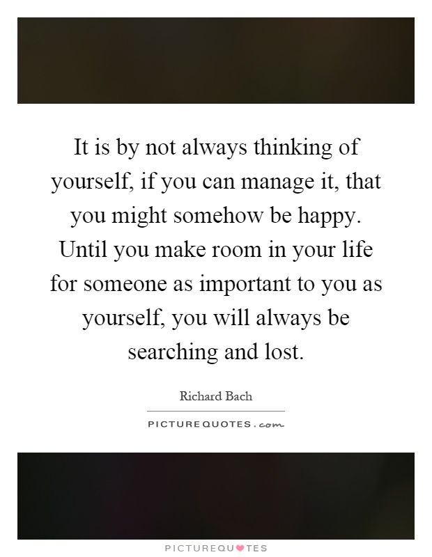 It is by not always thinking of yourself, if you can manage it, that you might somehow be happy. Until you make room in your life for someone as important to you as yourself, you will always be searching and lost Picture Quote #1