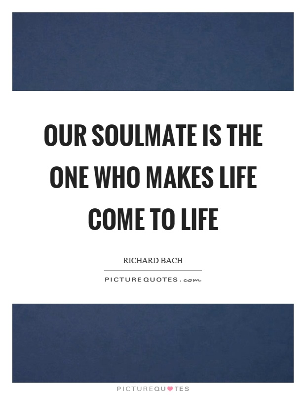 Our soulmate is the one who makes life come to life Picture Quote #1