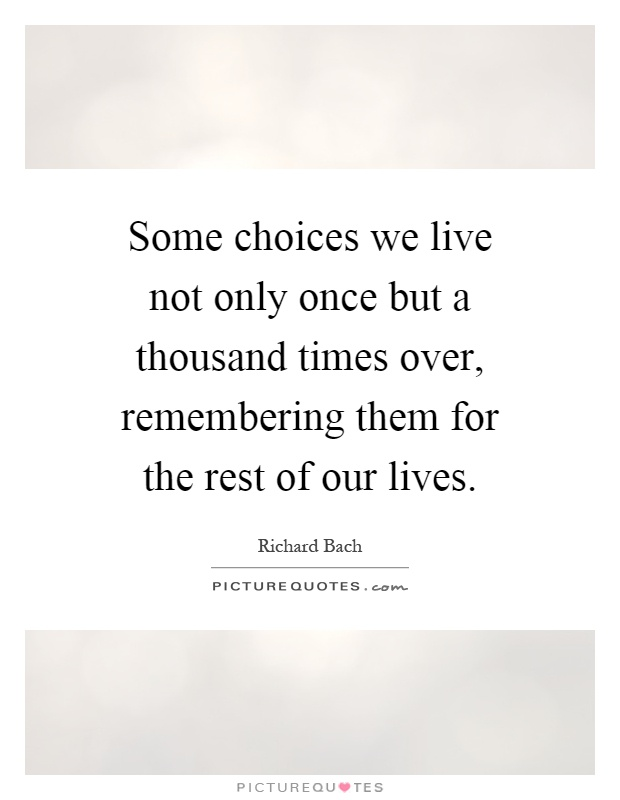 Some choices we live not only once but a thousand times over, remembering them for the rest of our lives Picture Quote #1