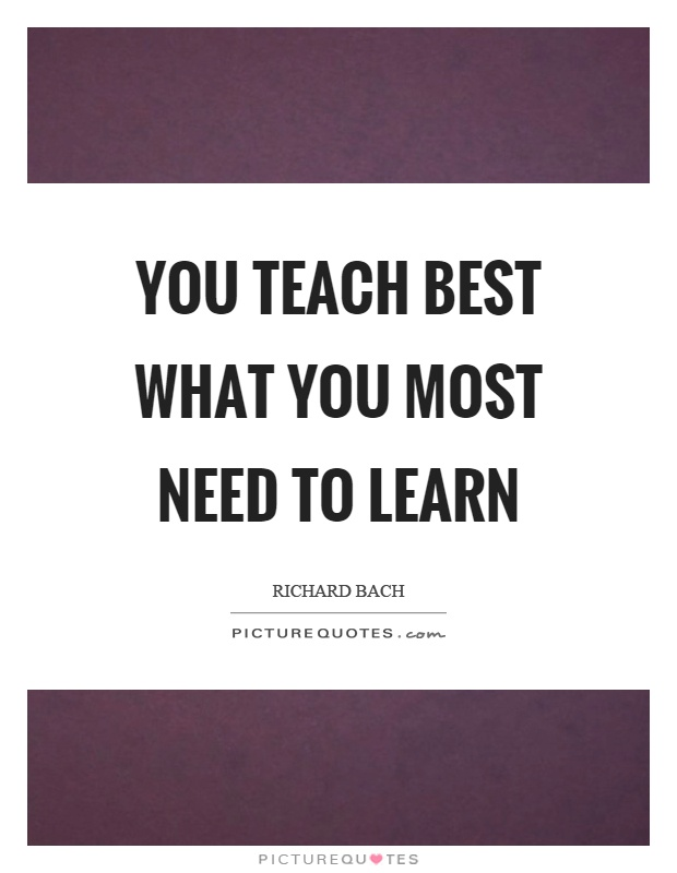 You teach best what you most need to learn Picture Quote #1