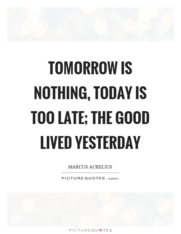 Tomorrow is nothing, today is too late; the good lived yesterday Picture Quote #1