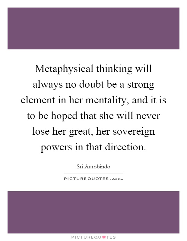 Metaphysical thinking will always no doubt be a strong element in her mentality, and it is to be hoped that she will never lose her great, her sovereign powers in that direction Picture Quote #1