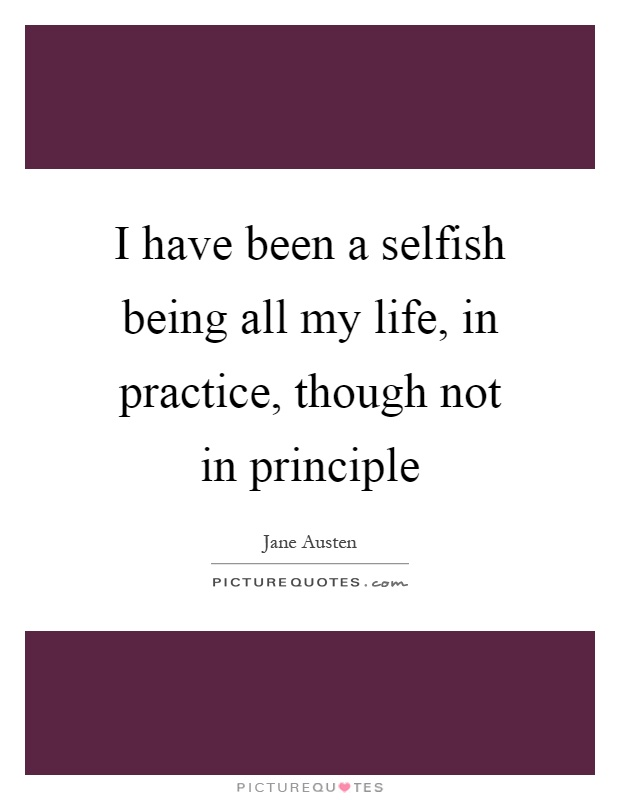 I have been a selfish being all my life, in practice, though not in principle Picture Quote #1