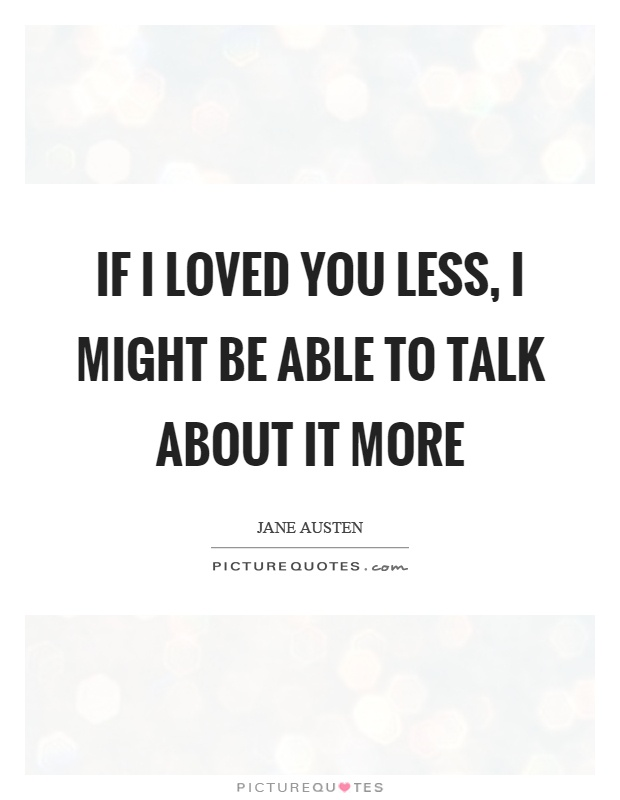 If I loved you less, I might be able to talk about it more Picture Quote #1