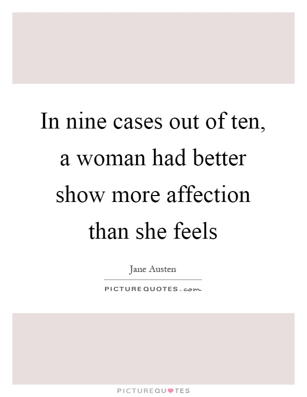 In nine cases out of ten, a woman had better show more affection than she feels Picture Quote #1
