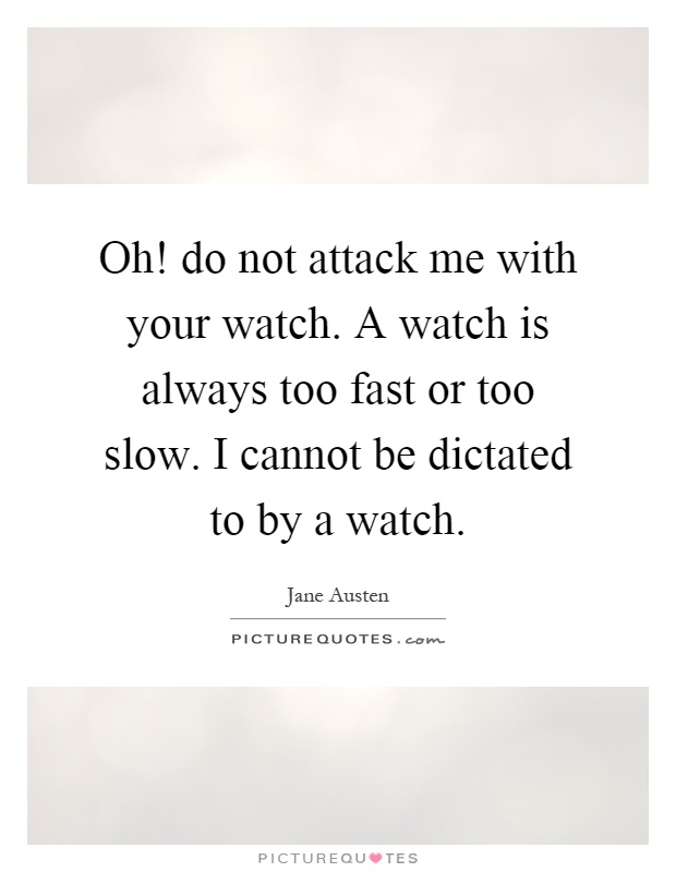 Oh! do not attack me with your watch. A watch is always too fast or too slow. I cannot be dictated to by a watch Picture Quote #1