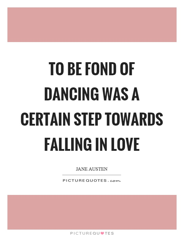 To be fond of dancing was a certain step towards falling in love Picture Quote #1