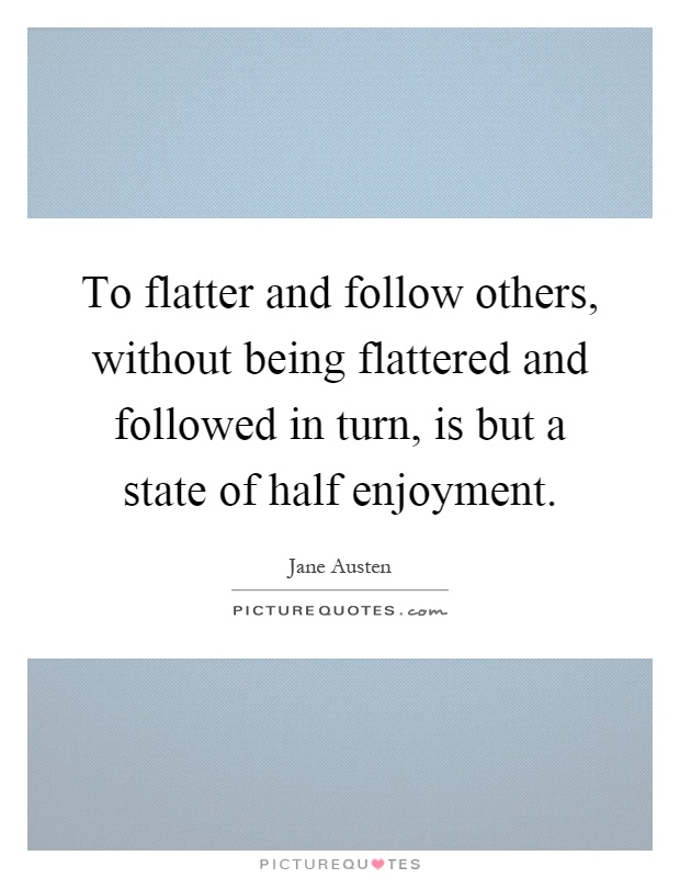 To flatter and follow others, without being flattered and followed in turn, is but a state of half enjoyment Picture Quote #1