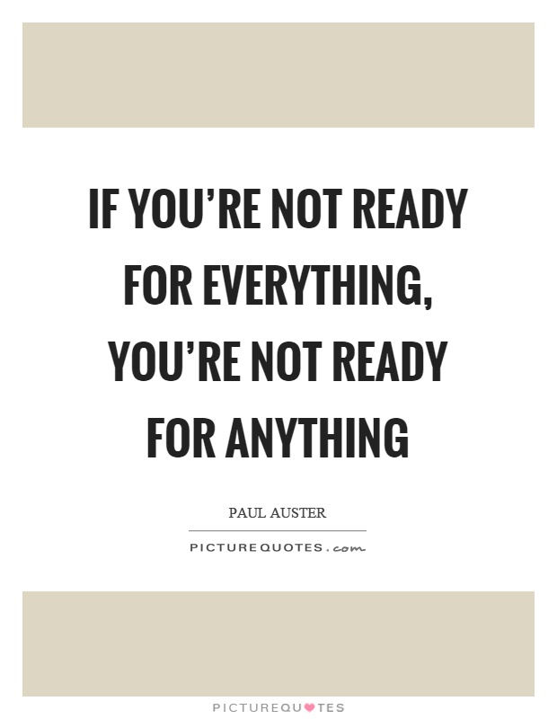 If you're not ready for everything, you're not ready for anything Picture Quote #1