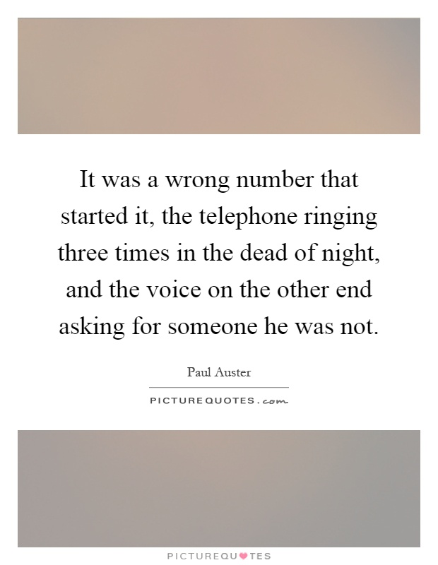 It was a wrong number that started it, the telephone ringing three times in the dead of night, and the voice on the other end asking for someone he was not Picture Quote #1