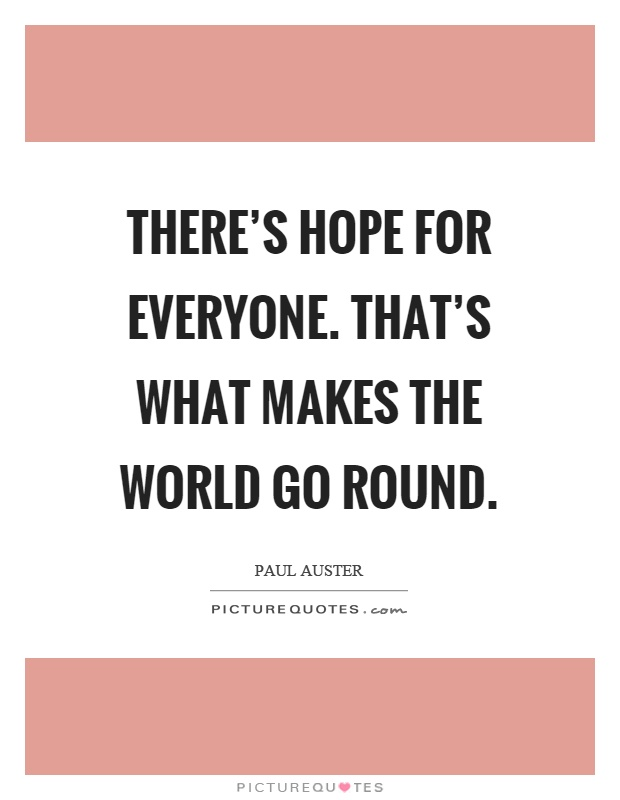 There's hope for everyone. That's what makes the world go round Picture Quote #1