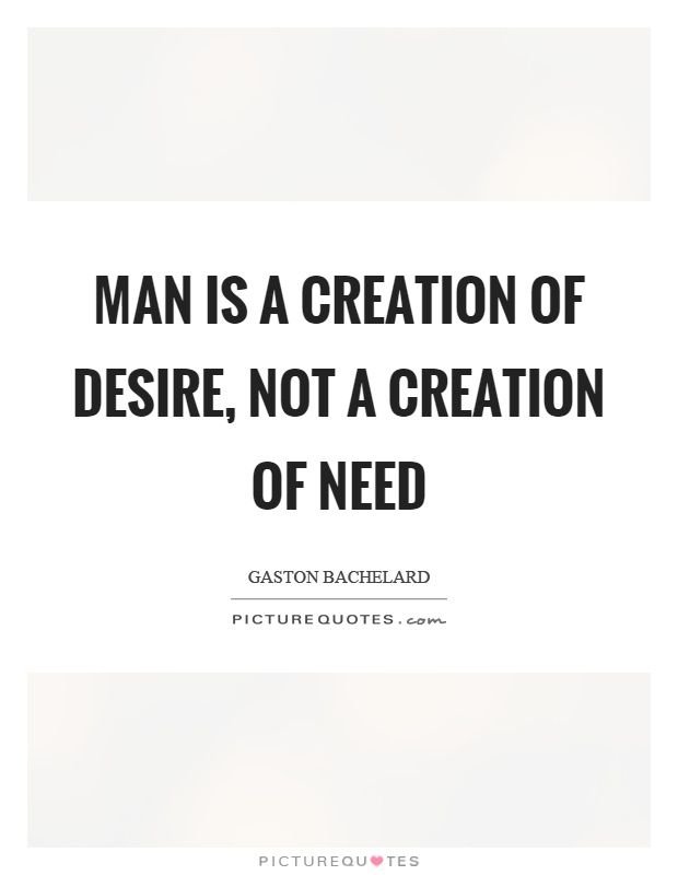 Man is a creation of desire, not a creation of need Picture Quote #1