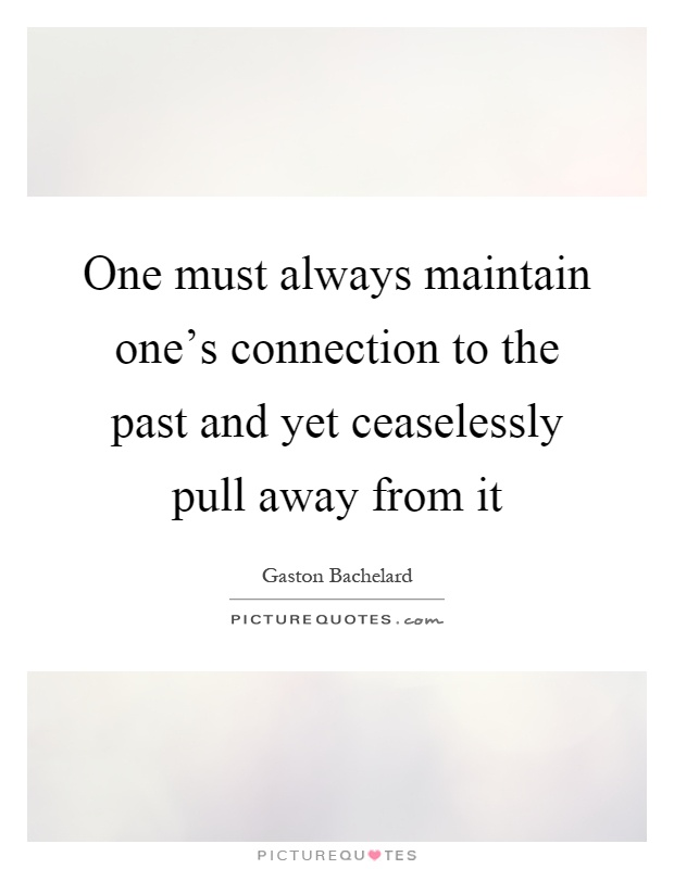 One must always maintain one's connection to the past and yet ceaselessly pull away from it Picture Quote #1