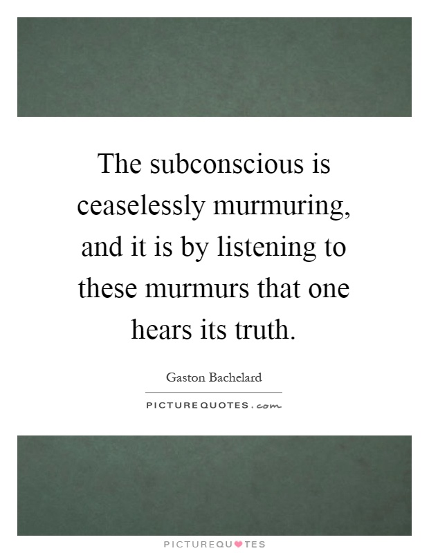 The subconscious is ceaselessly murmuring, and it is by listening to these murmurs that one hears its truth Picture Quote #1