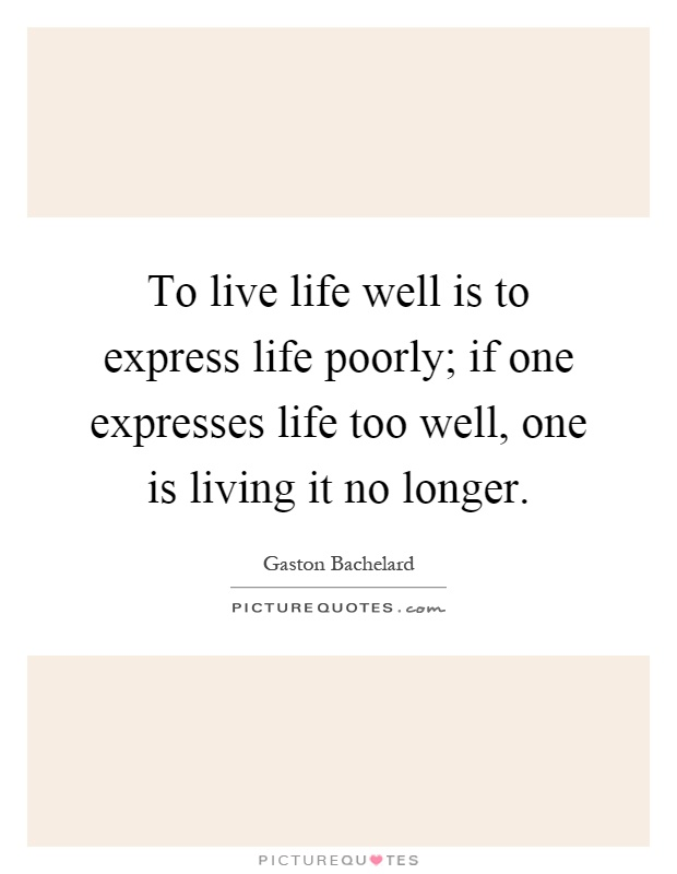 To live life well is to express life poorly; if one expresses life too well, one is living it no longer Picture Quote #1