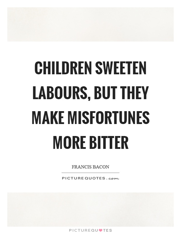 Children sweeten labours, but they make misfortunes more bitter Picture Quote #1