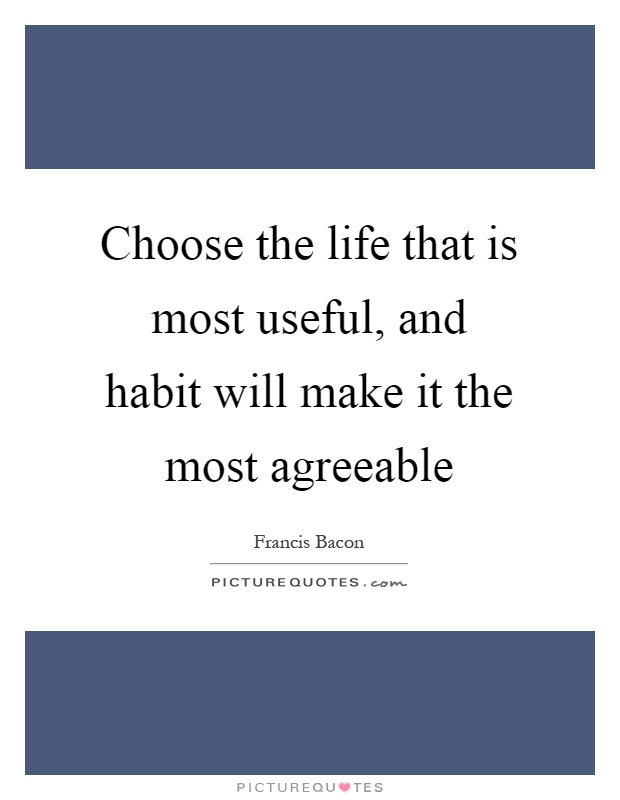 Choose the life that is most useful, and habit will make it the most agreeable Picture Quote #1