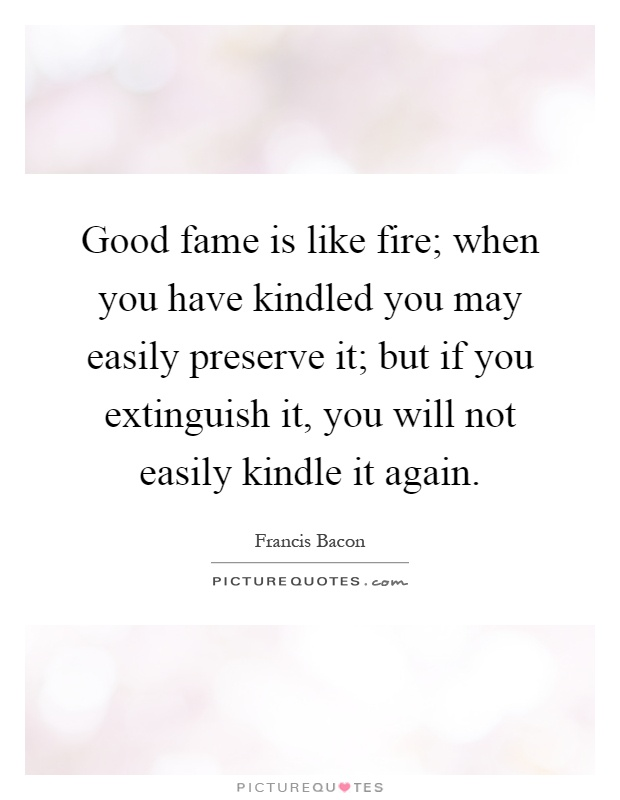 Good fame is like fire; when you have kindled you may easily preserve it; but if you extinguish it, you will not easily kindle it again Picture Quote #1