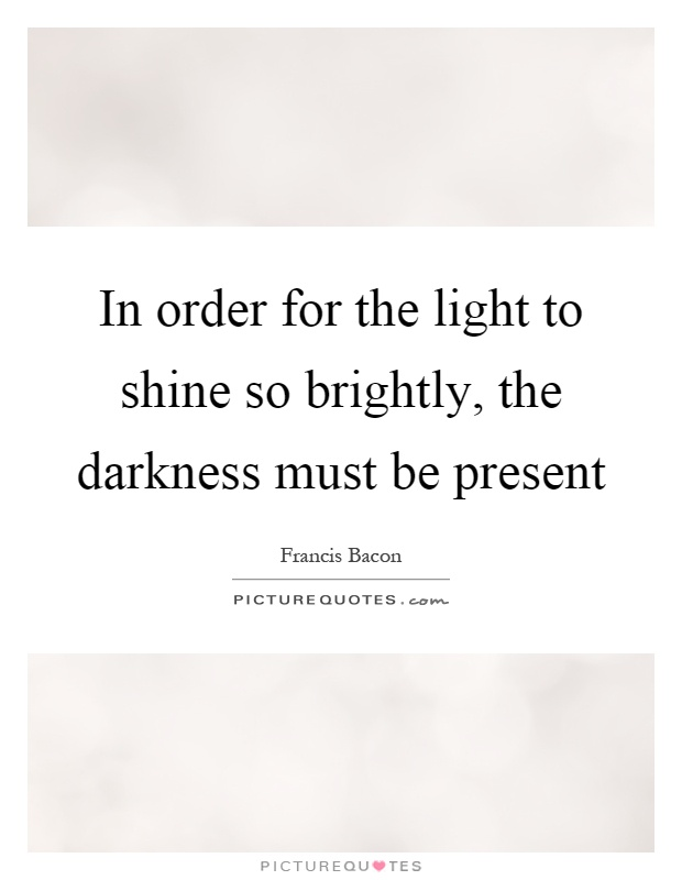 In order for the light to shine so brightly, the darkness must be present Picture Quote #1