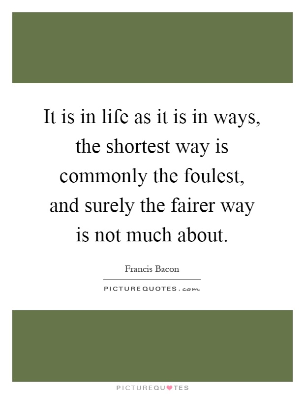 It is in life as it is in ways, the shortest way is commonly the foulest, and surely the fairer way is not much about Picture Quote #1