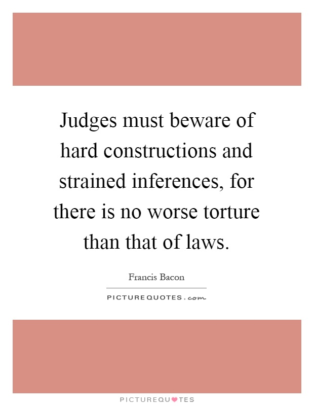Judges must beware of hard constructions and strained inferences, for there is no worse torture than that of laws Picture Quote #1