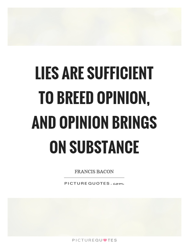 Lies are sufficient to breed opinion, and opinion brings on substance Picture Quote #1