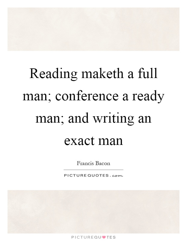 reading maketh a man perfect Reading makes a full man, conference a ready man, and writing an exact man francis bacon.