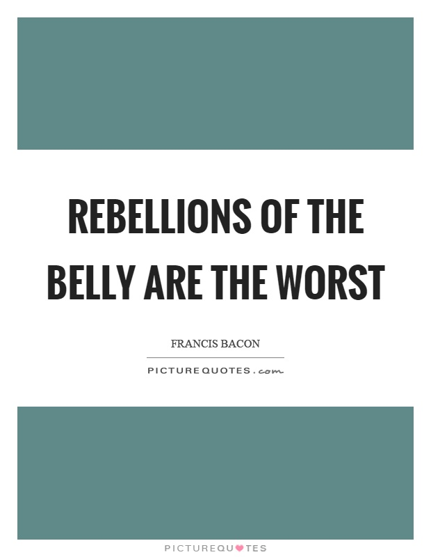 Rebellions of the belly are the worst Picture Quote #1