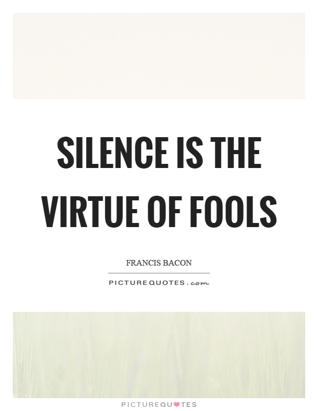 Silence is the virtue of fools Picture Quote #1