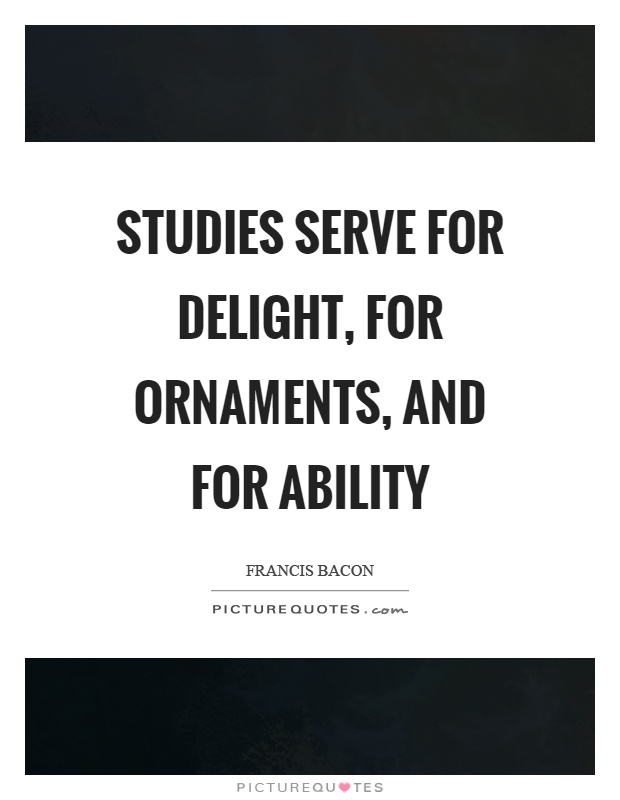Studies serve for delight, for ornaments, and for ability Picture Quote #1