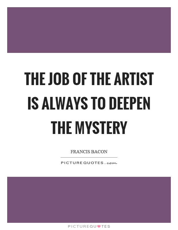The job of the artist is always to deepen the mystery Picture Quote #1