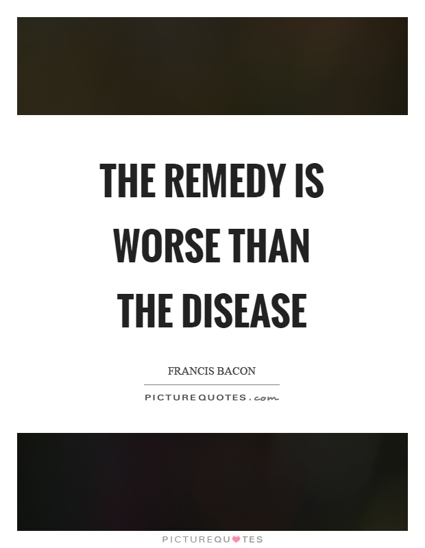 The remedy is worse than the disease Picture Quote #1