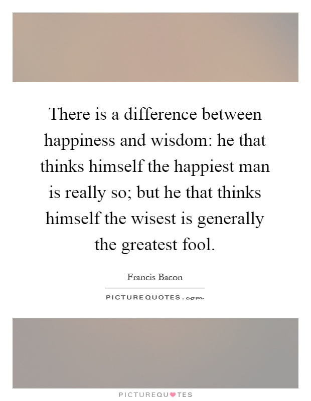 There is a difference between happiness and wisdom: he that thinks himself the happiest man is really so; but he that thinks himself the wisest is generally the greatest fool Picture Quote #1