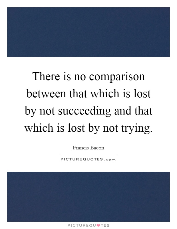 There is no comparison between that which is lost by not succeeding and that which is lost by not trying Picture Quote #1