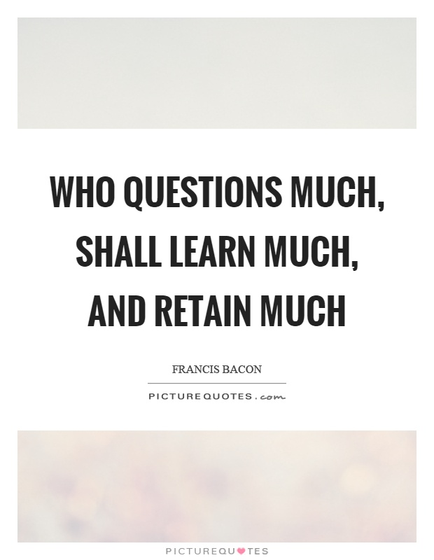 Who questions much, shall learn much, and retain much Picture Quote #1